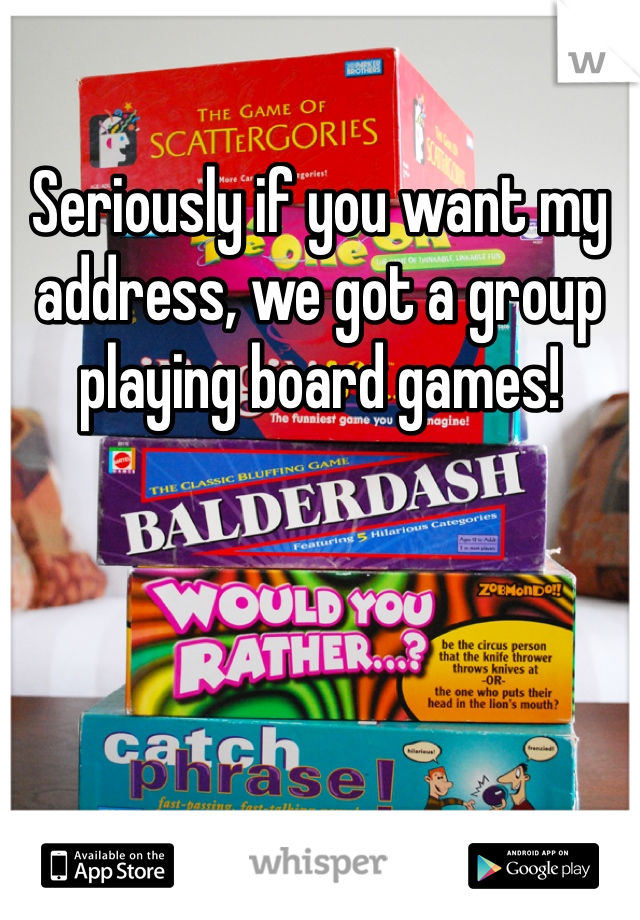 Seriously if you want my address, we got a group playing board games!