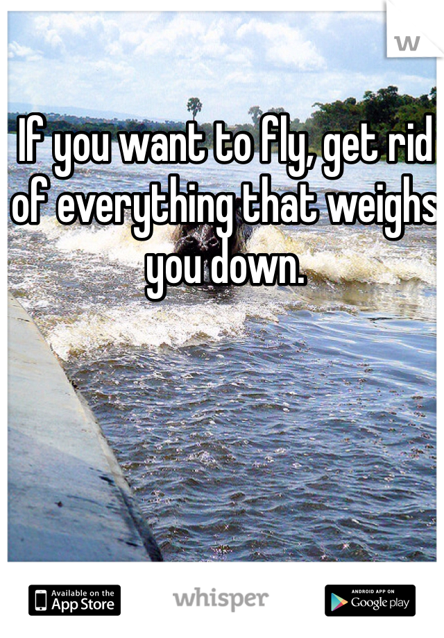 If you want to fly, get rid of everything that weighs you down.