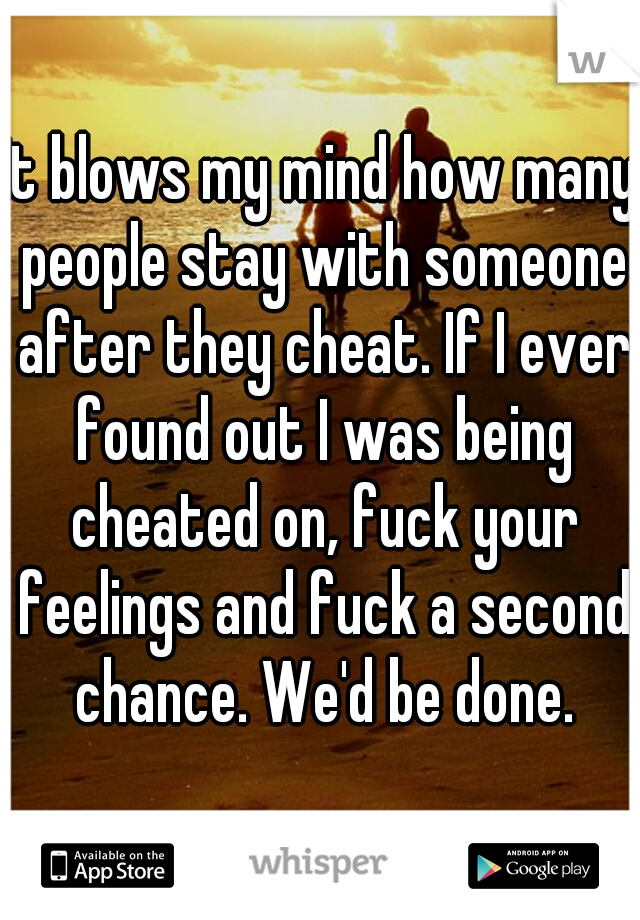 It blows my mind how many people stay with someone after they cheat. If I ever found out I was being cheated on, fuck your feelings and fuck a second chance. We'd be done.