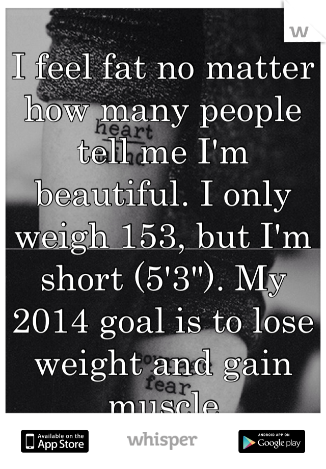 """I feel fat no matter how many people tell me I'm beautiful. I only weigh 153, but I'm short (5'3""""). My 2014 goal is to lose weight and gain muscle"""
