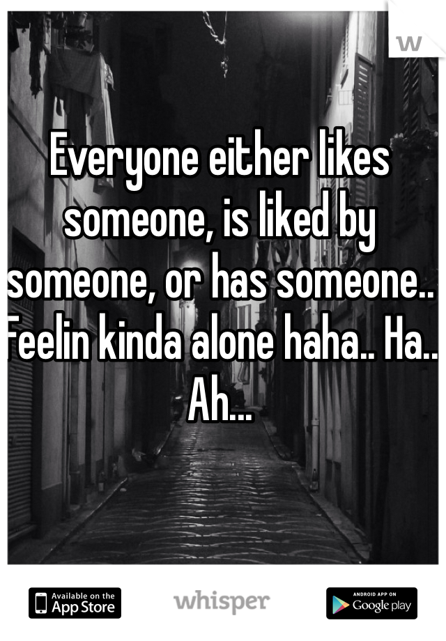 Everyone either likes someone, is liked by someone, or has someone.. Feelin kinda alone haha.. Ha.. Ah...
