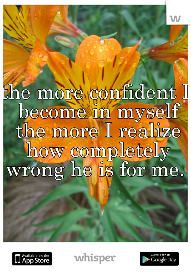 the more confident I become in myself the more I realize how completely wrong he is for me.