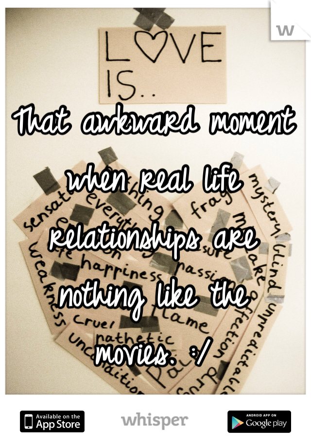 That awkward moment when real life relationships are nothing like the movies. :/
