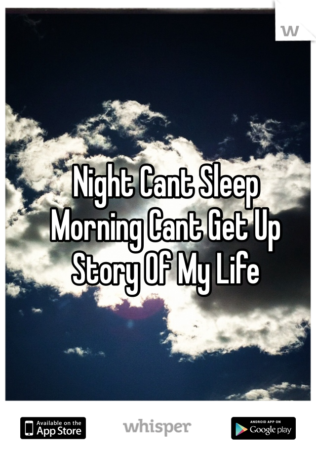 Night Cant Sleep  Morning Cant Get Up  Story Of My Life