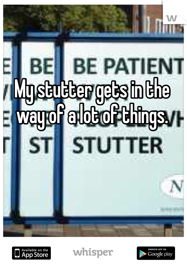 My stutter gets in the way of a lot of things.