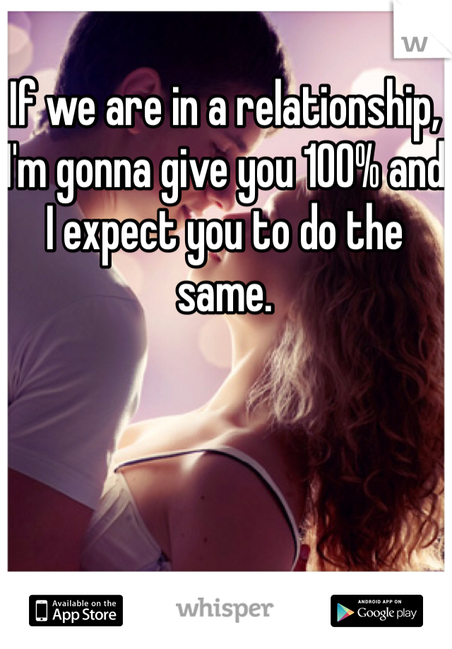 If we are in a relationship, I'm gonna give you 100% and I expect you to do the same.