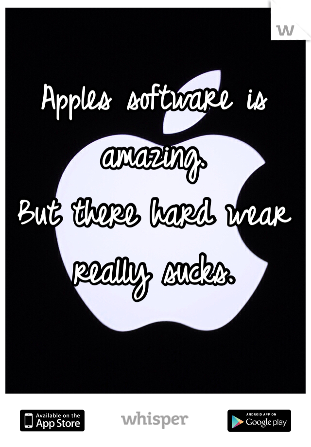 Apples software is amazing.  But there hard wear really sucks.