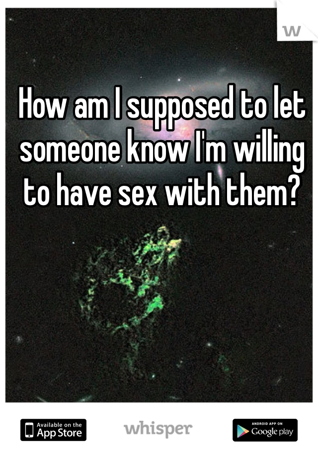 How am I supposed to let someone know I'm willing to have sex with them?