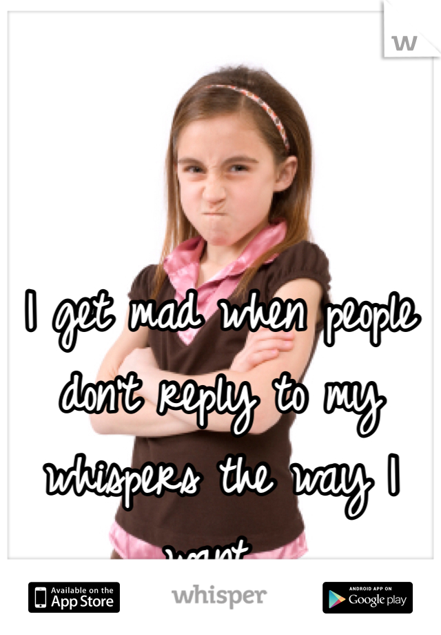 I get mad when people don't reply to my whispers the way I want...