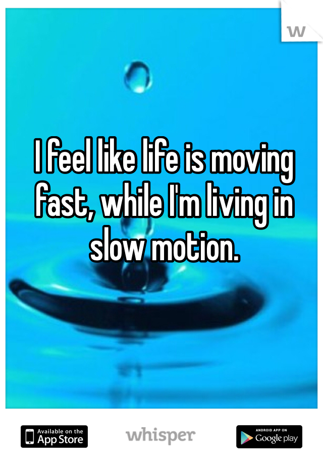 I feel like life is moving fast, while I'm living in slow motion.