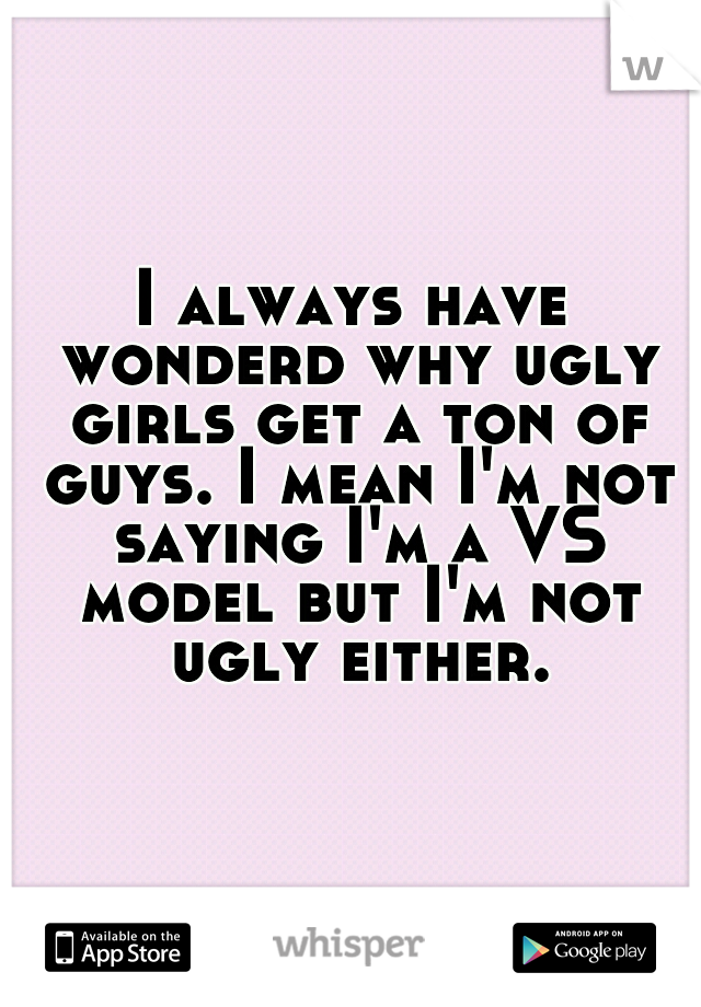 I always have wonderd why ugly girls get a ton of guys. I mean I'm not saying I'm a VS model but I'm not ugly either.