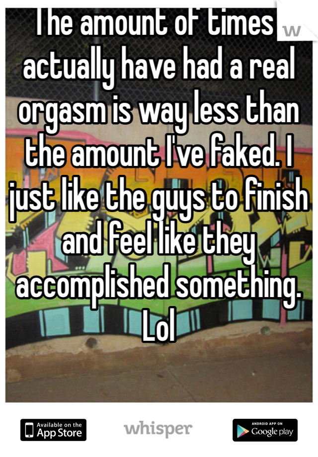 The amount of times I actually have had a real orgasm is way less than the amount I've faked. I just like the guys to finish and feel like they accomplished something. Lol