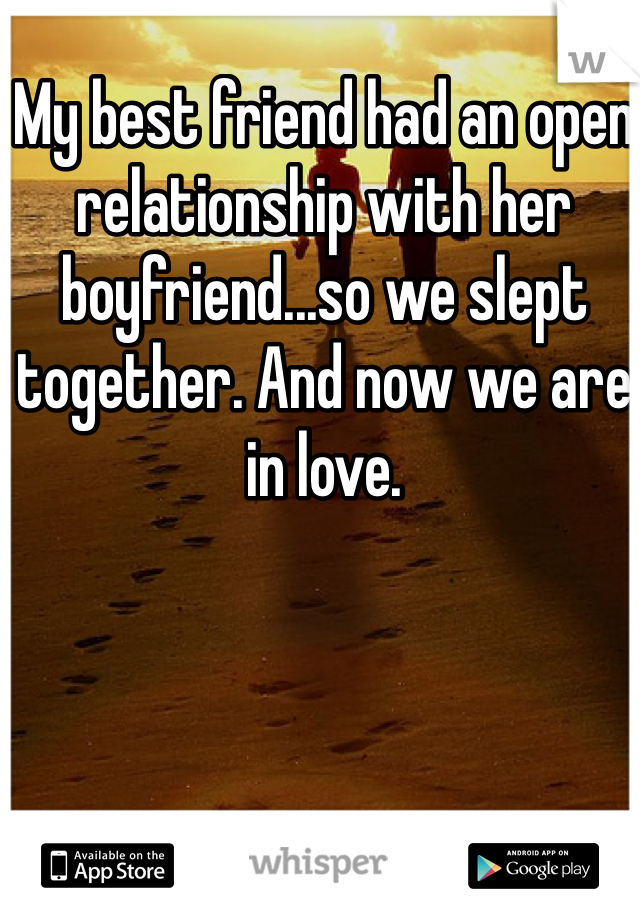 My best friend had an open relationship with her boyfriend...so we slept together. And now we are in love.