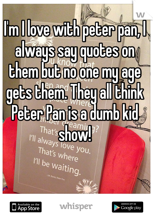 I'm I love with peter pan, I always say quotes on them but no one my age gets them. They all think Peter Pan is a dumb kid show!