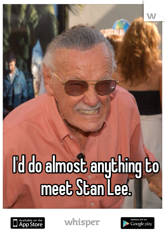 I'd do almost anything to meet Stan Lee.