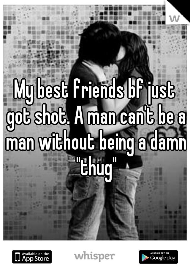 "My best friends bf just got shot. A man can't be a man without being a damn ""thug"""