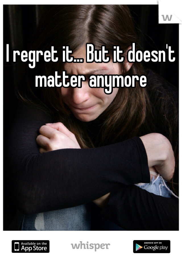 I regret it... But it doesn't matter anymore