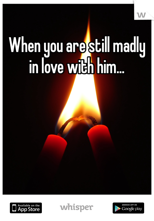 When you are still madly in love with him...