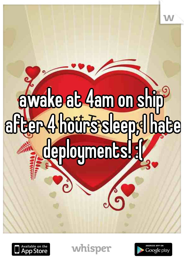 awake at 4am on ship after 4 hours sleep, I hate deployments! :(