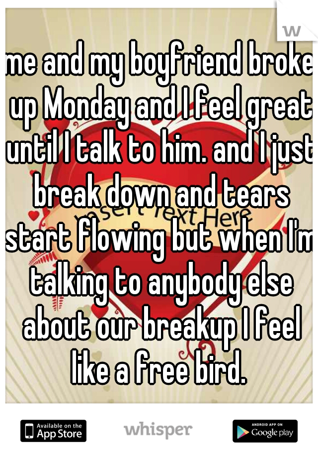 me and my boyfriend broke up Monday and I feel great until I talk to him. and I just break down and tears start flowing but when I'm talking to anybody else about our breakup I feel like a free bird.