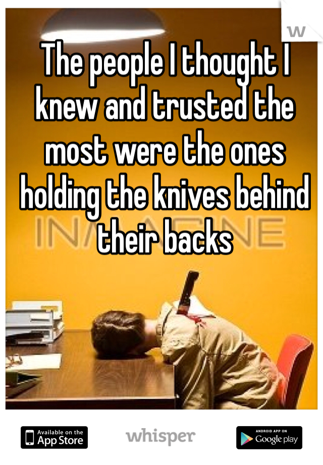 The people I thought I knew and trusted the most were the ones holding the knives behind their backs