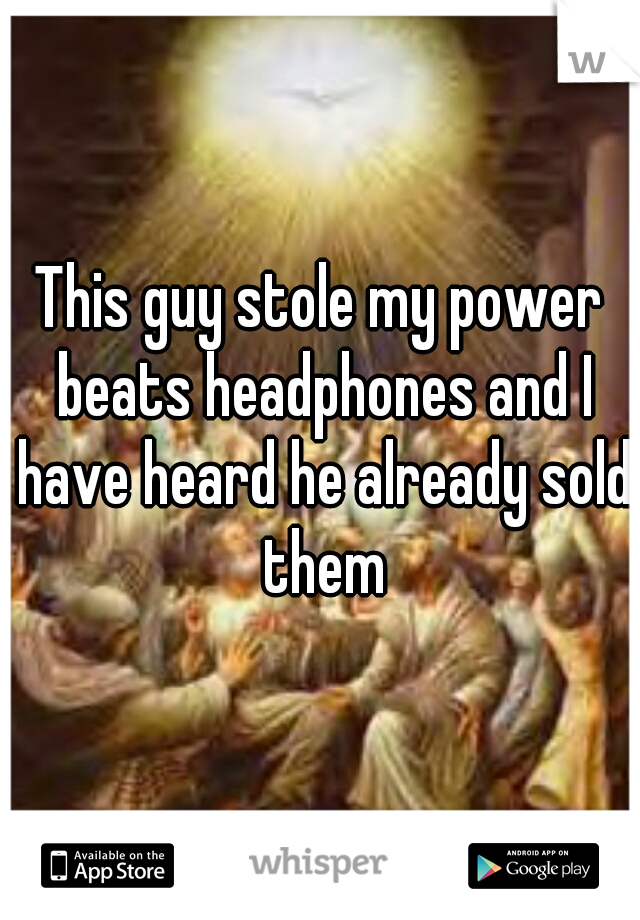 This guy stole my power beats headphones and I have heard he already sold them