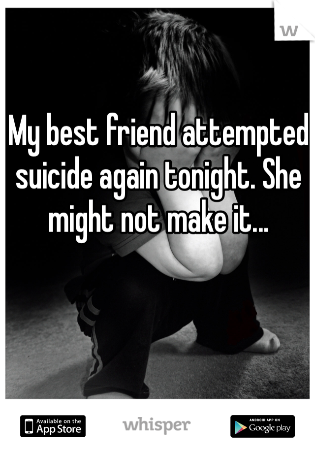 My best friend attempted suicide again tonight. She might not make it...