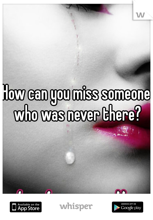 How can you miss someone who was never there?
