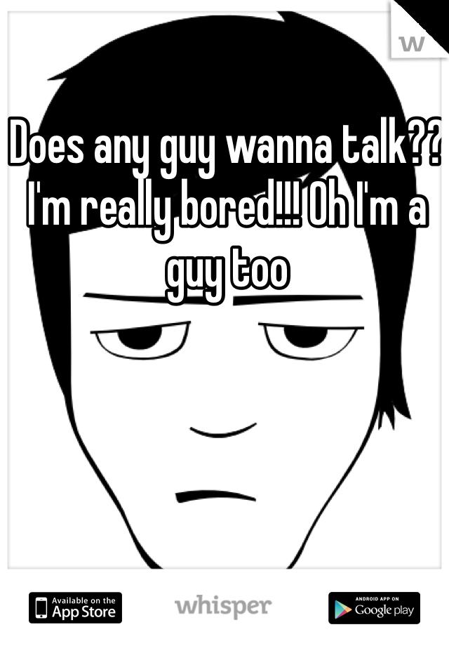 Does any guy wanna talk?? I'm really bored!!! Oh I'm a guy too