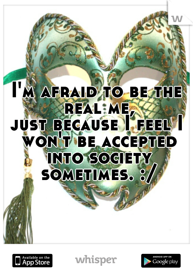 I'm afraid to be the real me, just because I feel I won't be accepted into society sometimes. :/