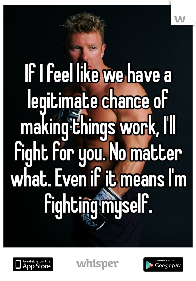 If I feel like we have a legitimate chance of making things work, I'll fight for you. No matter what. Even if it means I'm fighting myself.