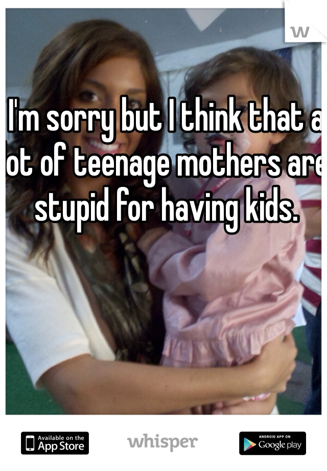 I'm sorry but I think that a lot of teenage mothers are stupid for having kids.