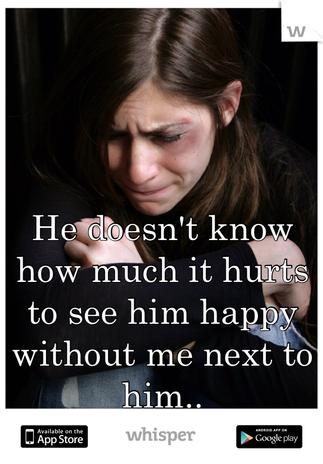 He doesn't know how much it hurts to see him happy without me next to him..
