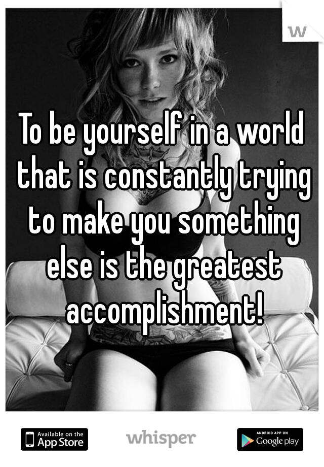 To be yourself in a world that is constantly trying to make you something else is the greatest accomplishment!
