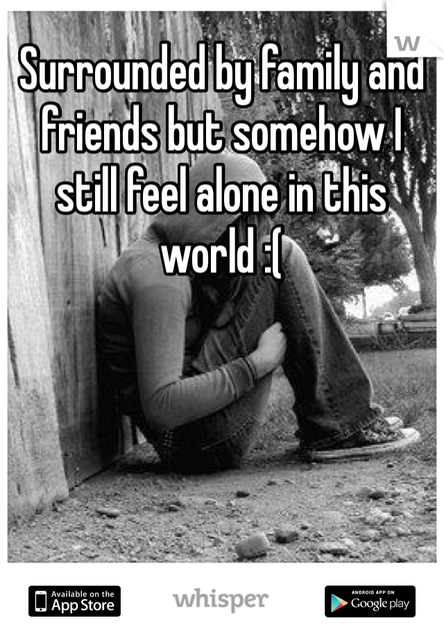 Surrounded by family and friends but somehow I still feel alone in this world :(