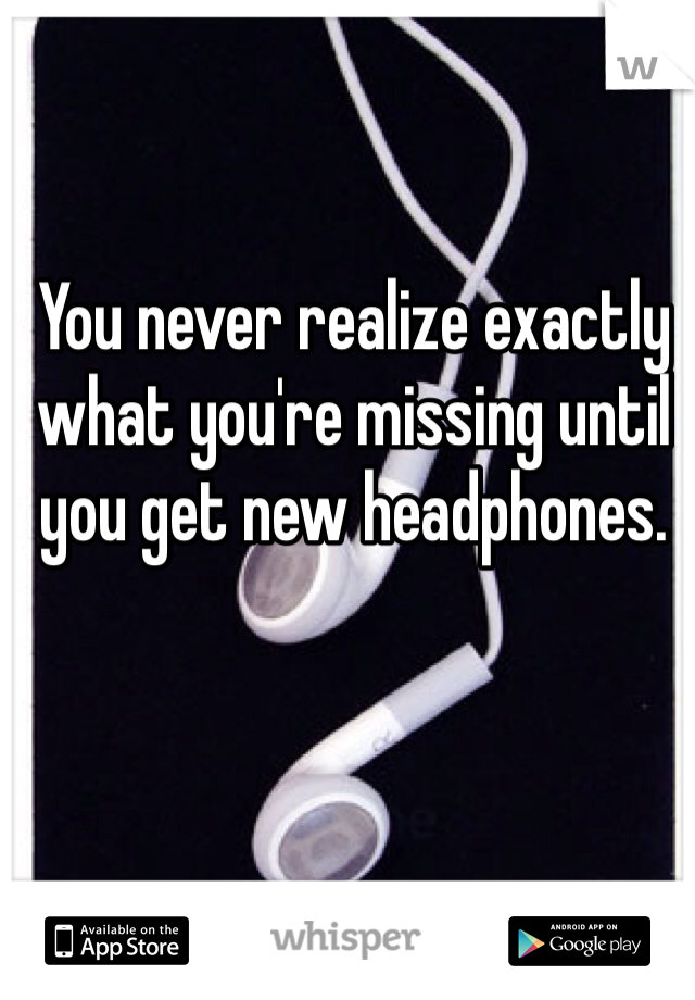 You never realize exactly what you're missing until you get new headphones.