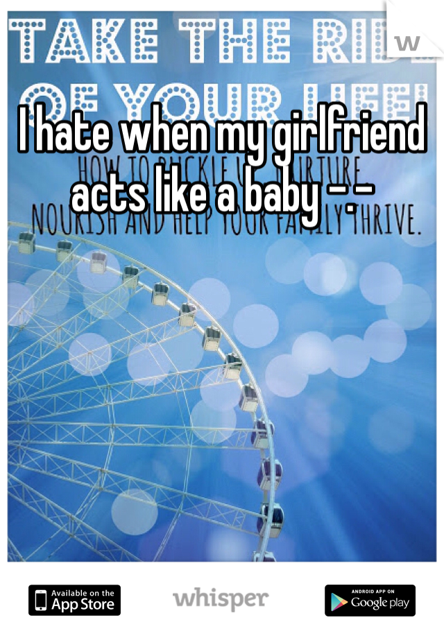 I hate when my girlfriend acts like a baby -.-