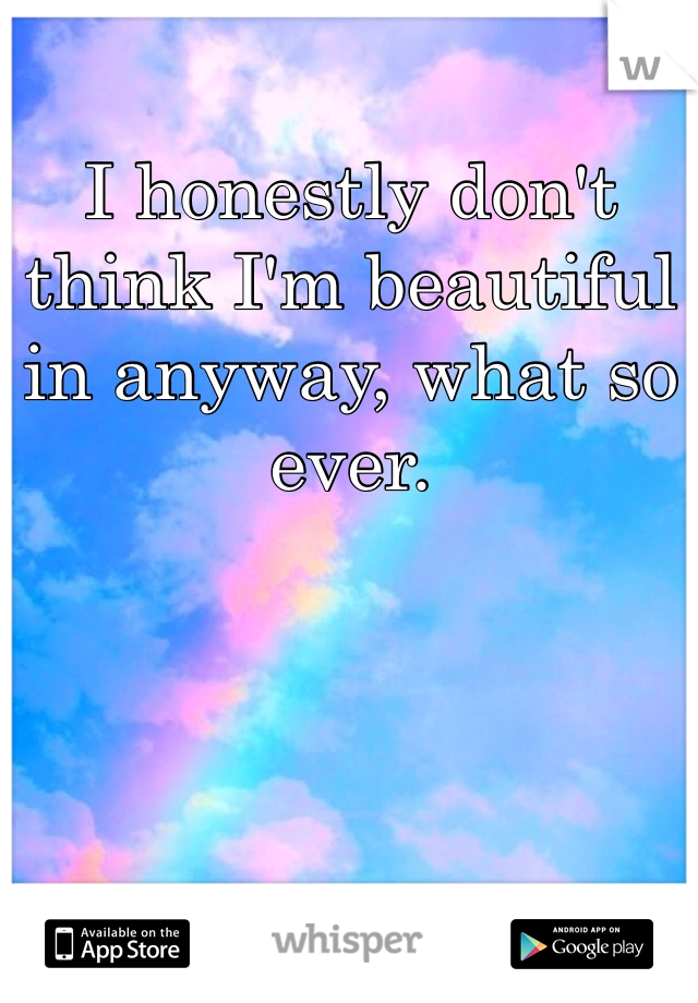 I honestly don't think I'm beautiful in anyway, what so ever.