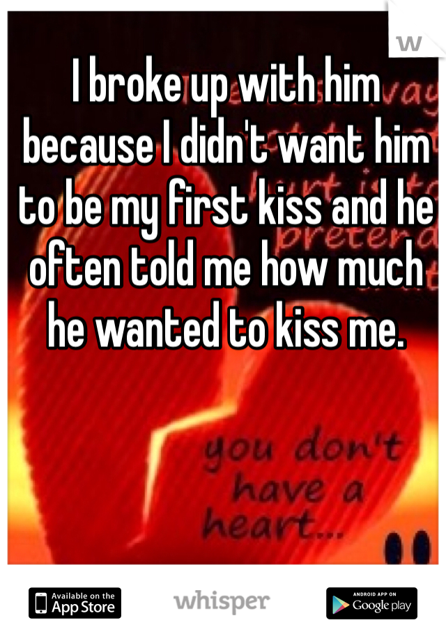 I broke up with him because I didn't want him to be my first kiss and he often told me how much he wanted to kiss me.
