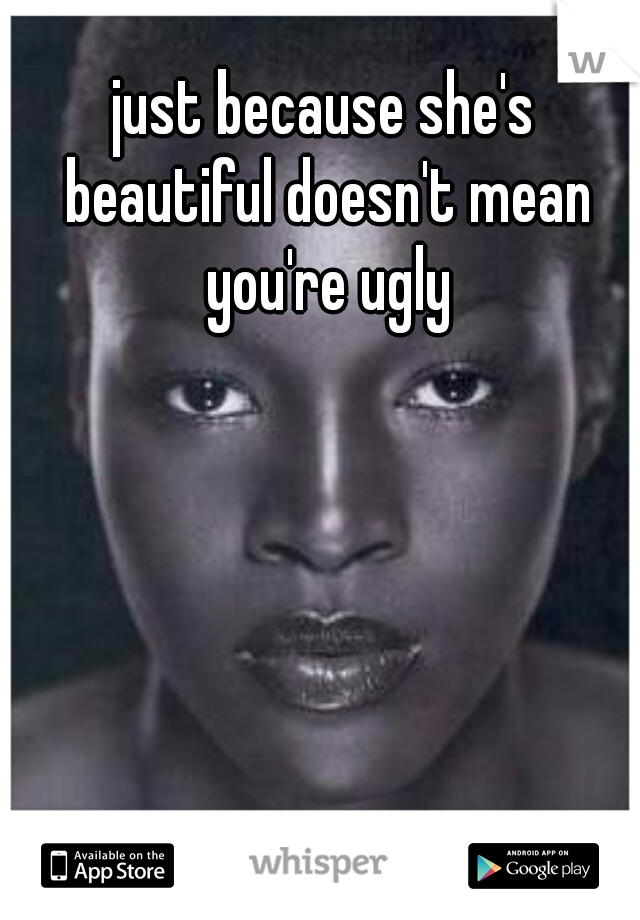 just because she's beautiful doesn't mean you're ugly