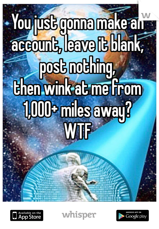 You just gonna make an account, leave it blank, post nothing,  then wink at me from 1,000+ miles away?  WTF