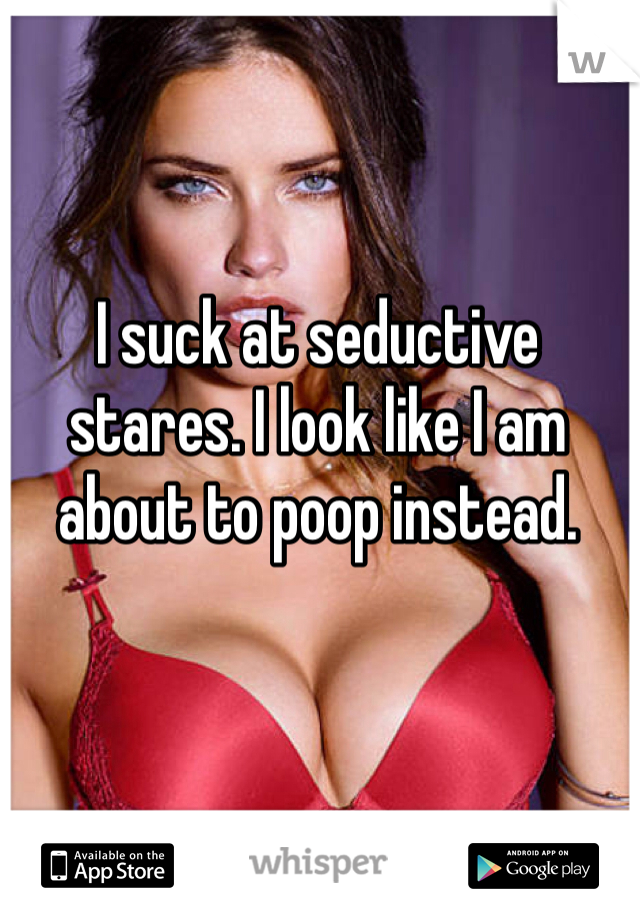 I suck at seductive stares. I look like I am about to poop instead.