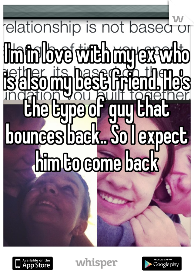 I'm in love with my ex who is also my best friend. He's the type of guy that bounces back.. So I expect him to come back