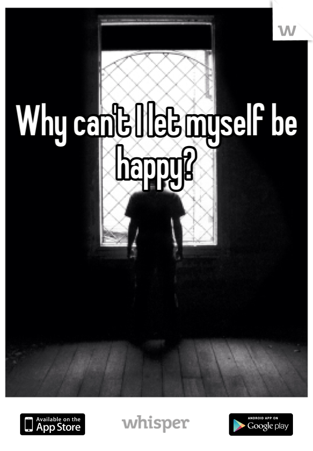 Why can't I let myself be happy?