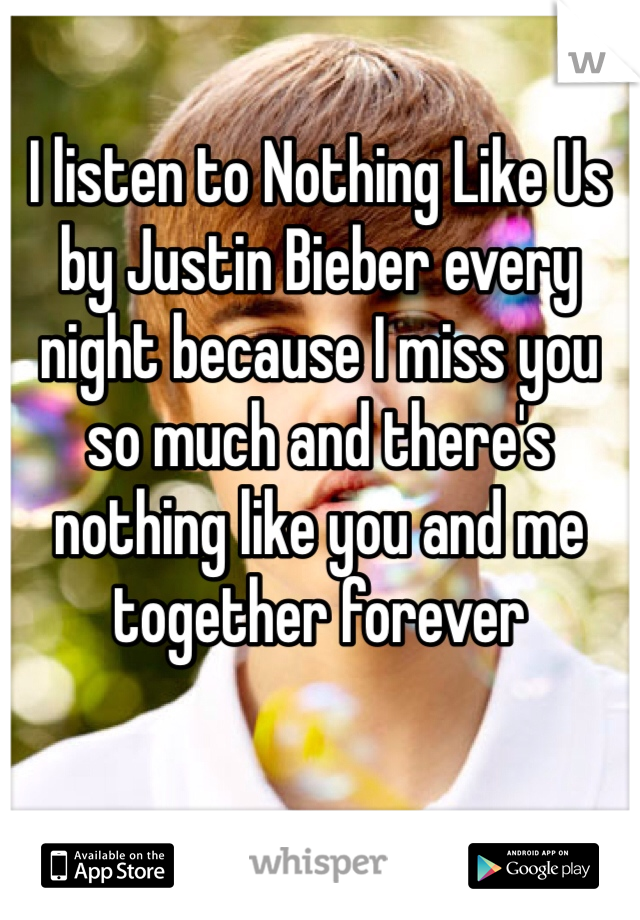 I listen to Nothing Like Us by Justin Bieber every night because I miss you so much and there's nothing like you and me together forever