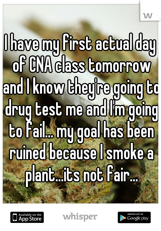 I have my first actual day of CNA class tomorrow and I know they're going to drug test me and I'm going to fail... my goal has been ruined because I smoke a plant...its not fair...