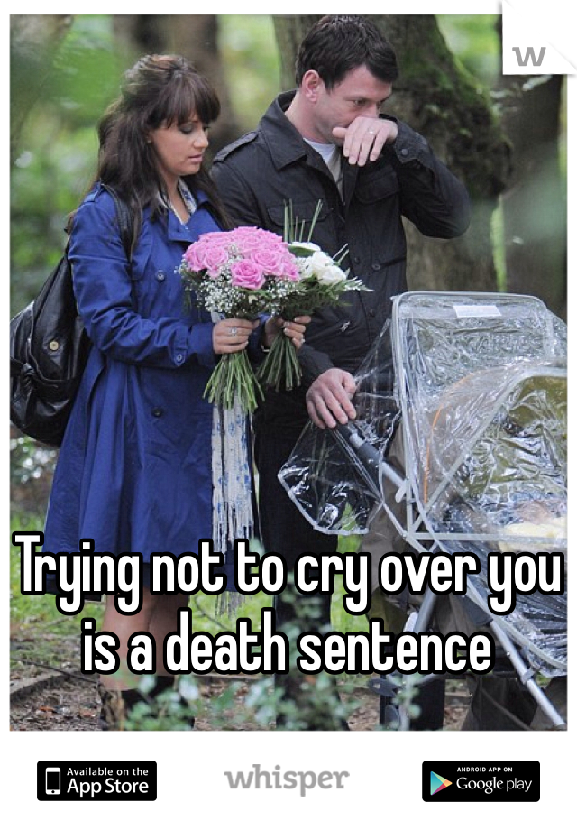 Trying not to cry over you is a death sentence