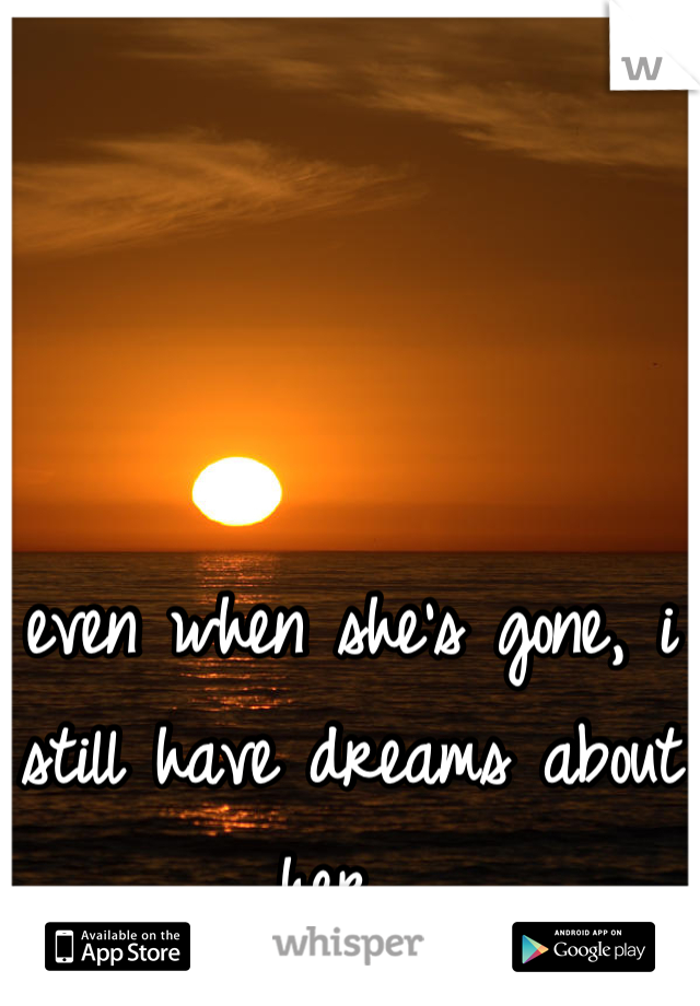 even when she's gone, i still have dreams about her.