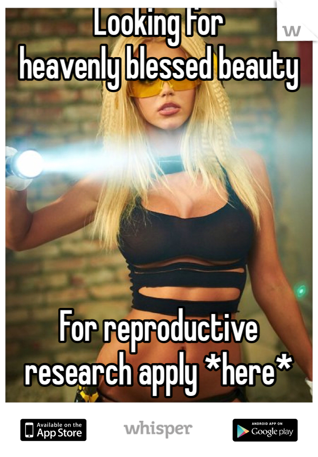 Looking for heavenly blessed beauty      For reproductive research apply *here*