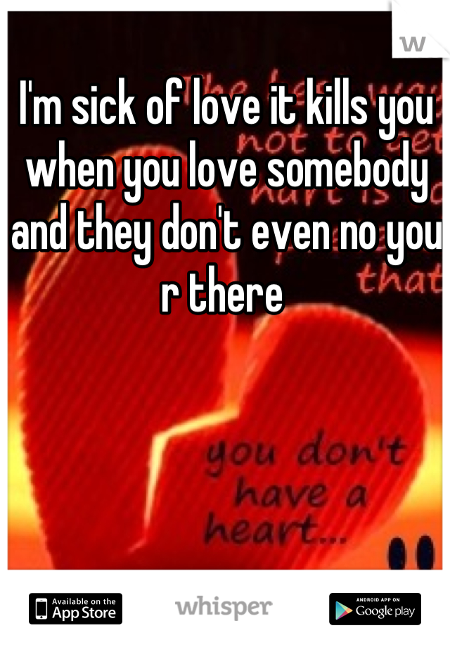 I'm sick of love it kills you when you love somebody and they don't even no you r there